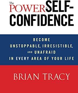The Power of Self–Confidence: Become Unstoppable, Irresistible, and Unafraid in Every Area of Your Life