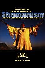 Encyclopedia of Native American Shamanism: Sacred Ceremonies of North America