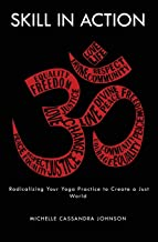 Skill in Action: Radicalizing Your Yoga Practice to Create a Just World PDF