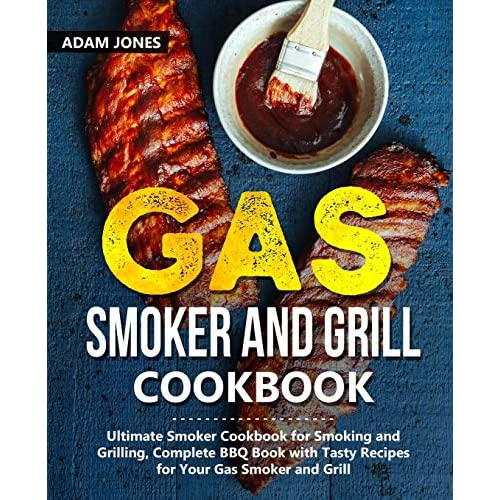 Gas Smoker and Grill Cookbook: Ultimate Smoker Cookbook for Smoking and Grilling, Complete BBQ Book with Tasty Recipes…