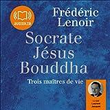 Socrate, Jésus, Bouddha - Trois maîtres de vie