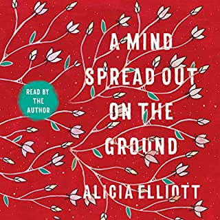 A Mind Spread Out on the Ground                   Written by:                                                                                                                                 Alicia Elliott                               Narrated by:                                                                                                                                 Alicia Elliott                      Length: 6 hrs and 36 mins     3 ratings     Overall 5.0