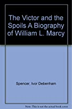 The Victor and the Spoils A Biography of William L. Marcy