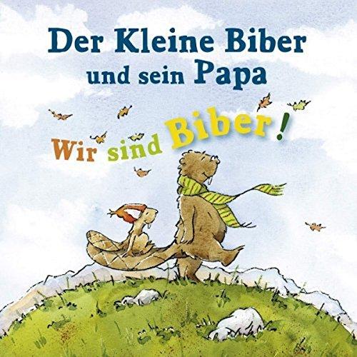 Der kleine Biber und sein Papa: Wir sind Biber! CD: Biber-Songs für Groß & Klein