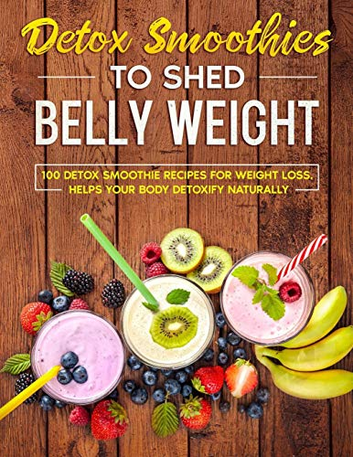 detox smoothies: 100 detox smoothies recipes for weight loss. helps your body detoxify naturally