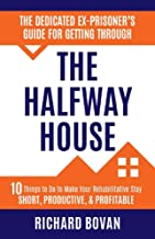The Dedicated Ex-Prisoner's Guide for Getting Through the Halfway House: 10 Things to Do to Make Your Halfway House Stay Short, Productive, & Profitable
