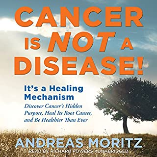 Cancer Is Not a Disease!     It's a Survival Mechanism: Discover Cancer's Hidden Purpose, Heal Its Root Causes, and Be Healthier than Ever              Written by:                                                                                                                                 Andreas Moritz                               Narrated by:                                                                                                                                 Richard Powers                      Length: 14 hrs and 3 mins     Not rated yet     Overall 0.0