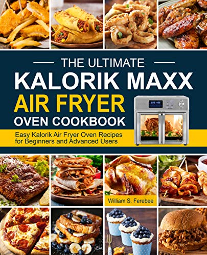 The Ultimate Kalorik Maxx Air Fryer Oven Cookbook: Easy Kalorik Air Fryer Oven Recipes for Beginners and Advanced Users
