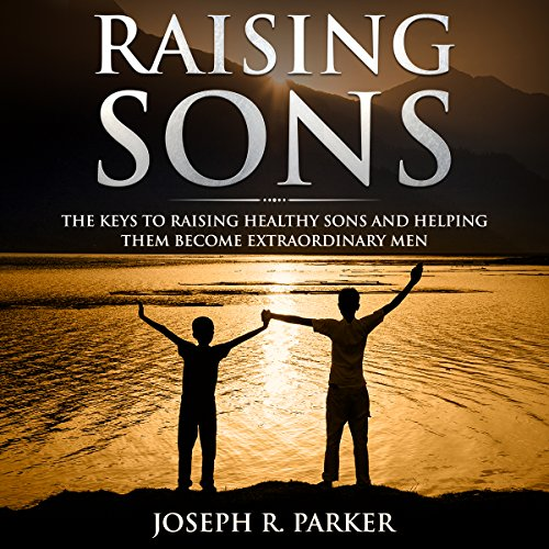 Raising Sons: The Keys to Raising Healthy Sons and Helping Them Become Extraordinary Men audiobook cover art