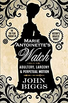 Marie Antoinette's Watch: Adultery, Larceny & Perpetual Motion by [John Biggs]