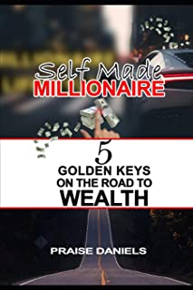 Self Made Millonaire: 5 Golden Keys On The Road To Wealth