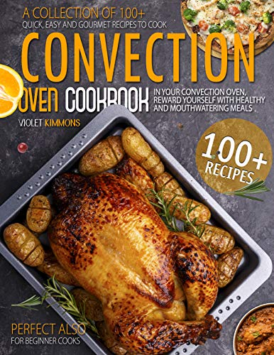 Convection Oven Cookbook: A Collection Of 100+ Quick, Easy And Gourmet Recipes To Cook In Your Convection Oven, Reward Yourself With Healthy And Mouthwatering Meals – Perfect Also for Beginner Cooks