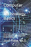 Computer & Technology Basics: What you need to know about Hardware, Software, Internet, Cloud Computing, Networks, Computer Security, Databases, ... Intelligence, File Management and Programming