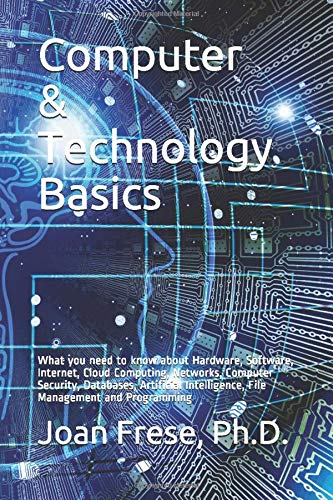 Compare Textbook Prices for Computer & Technology Basics: What you need to know about Hardware, Software, Internet, Cloud Computing, Networks, Computer Security, Databases, ... Intelligence, File Management and Programming  ISBN 9781661897659 by Frese, Ph.D., Joan