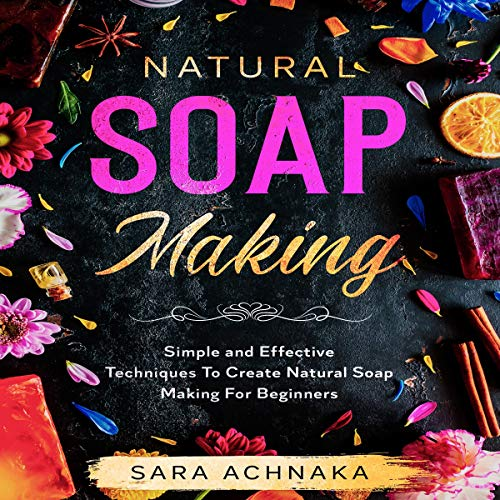 Natural Soap Making: Simple and Effective Techniques to Create Natural Soap Making for Beginners cover art