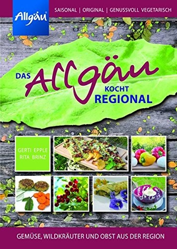 Das Allgäu kocht regional: Gemüse, Wildkräuter und Obst aus der Region