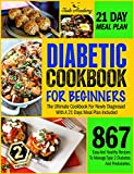 DIABETIC COOKBOOK FOR BEGINNERS: 867 Easy And Healthy Recipes To Manage Type 2 Diabetes And Prediabetes. The Ultimate Cookbook For Newly Diagnosed With A 21 Days Meal Plan Included.