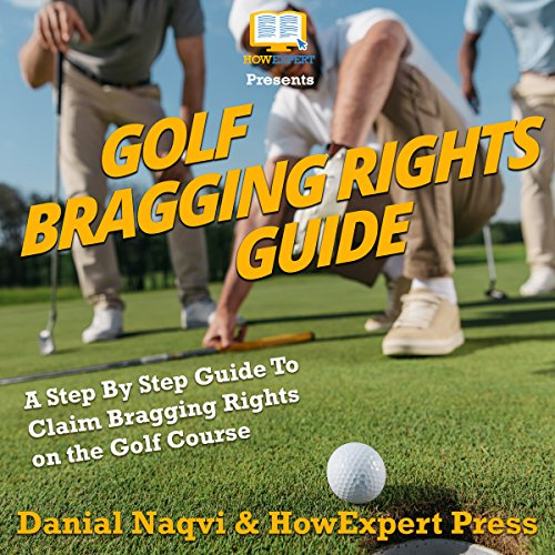 Golf Bragging Rights Guide: A Step-By-Step Guide to Claim Bragging Rights on the Golf Course audiobook cover art