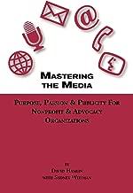 Mastering the Media Purpose, Passion & Publicity for Nonprofit & Advocacy Organizations
