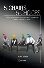 5 Chairs 5 Choices: Own your behaviours, master your communication, determine your success.