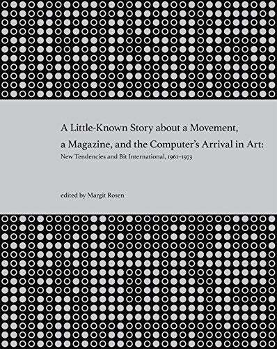 A Little-Known Story about a Movement, a Magazine, and the Computer's Arrival in Art: New Tendencies and Bit International, 1961-1973 (The MIT Press)