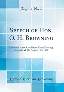 Speech of Hon. O. H. Browning: Delivered at the Republican Mass-Meeting, Springfield, Ill., August 8th, 1860 (Classic Reprint)