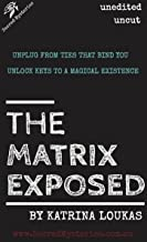 The Matrix Exposed: Unplug from ties that bind you, Unlock keys to a magical existence