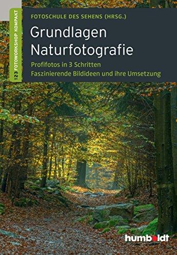 Grundlagen Naturfotografie: Profifotos in drei Schritten. Faszinierende Bildideen und ihre Umsetzung.