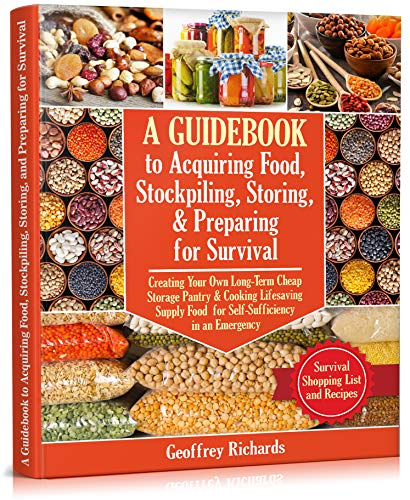 A Guidebook to Acquiring Food, Stockpiling, Storing, and Preparing for Survival: Creating Your Own Long-Term Cheap Storage Pantry & Cooking Lifesaving Supply Food for Self-Sufficiency in an Emergency by [Geoffrey Richards]
