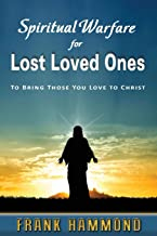Spiritual Warfare for Lost Loved Ones: To Bring Those You Love to Christ