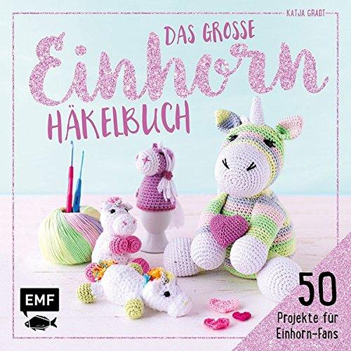 Das große Einhorn-Häkelbuch – Einhorn und Co. häkeln: 50 Projekte für Einhorn-Fans