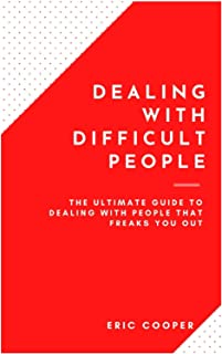 Dealing With Difficult People: The Ultimate Guide To Dealing With People That Freaks You Out