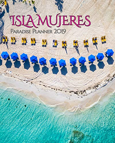 Isla Mujeres Paradise Planner 2019: Beautiful Playa Norte Beach Brings Isla Mujeres to Your Everyday Life. Weekly and Monthly Views Help Schedule Your Next Visit to Isla! (Paradise Planners 2019)