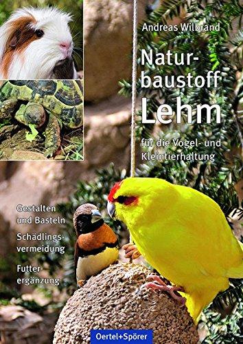 Naturbaustoff Lehm für die Vogel- und Kleintierhaltung: Gestalten und Basteln, Schädlingsvermeidung, Futterergänzung
