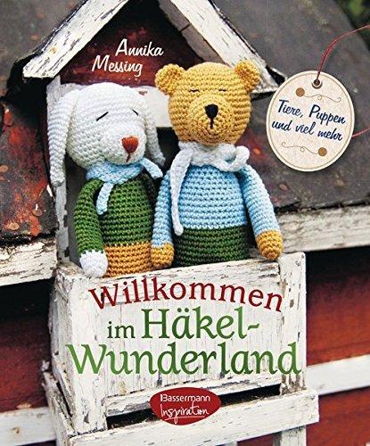 Willkommen im Häkel-Wunderland: Tiere, Puppen und viel mehr zum Häkeln by Annika Messing(27. Januar 2014)