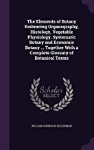 The Elements of Botany Embracing Organography, Histology, Vegetable Physiology, Systematic Botany and Economic Botany ... Together with a Complete Glossary of Botanical Terms