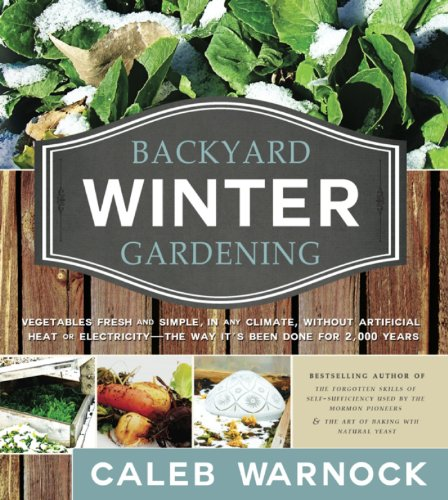 Backyard Winter Gardening: Vegetables Fresh and Simple, In Any Climate without Artificial Heat or Electricity the Way It's Been Done for 2,000 Years by [Caleb Warnock]