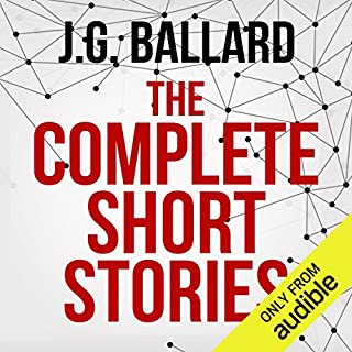 The Complete Short Stories                   By:                                                                                                                                 J. G. Ballard                               Narrated by:                                                                                                                                 Ric Jerrrom,                                                                                        William Gaminara,                                                                                        Sean Barrett,                   and others                 Length: 63 hrs and 21 mins     138 ratings     Overall 4.0