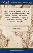 Gospel Sonnets or Spiritual Songs. in Six Parts. 1. the Believer's Espousals. 2. the Believer's Jointure. 3. the Believer's Riddle. 4. the Believer's ... Soliloquy. 6. the Believer's Principles