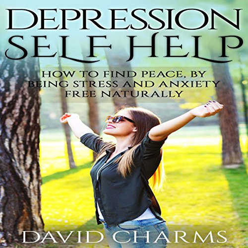 Depression Self Help: How to Find Peace, by Being Stress and Anxiety Free Naturally audiobook cover art