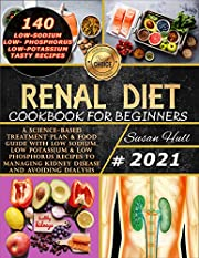 Renal Diet Cookbook For Beginners: A Science-Based Treatment Plan & Food Guide With Low Sodium, Low Potassium & Low Phosphorus Recipes To Managing Kidney Disease And Avoiding Dialysis