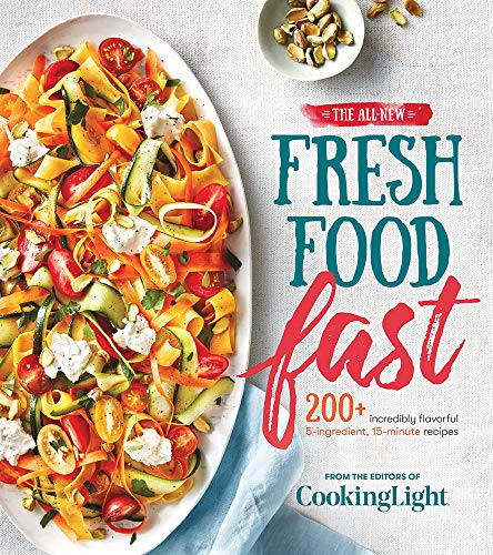 The All-New Fresh Food Fast: 200+ Incredibly Flavorful 5-Ingredient 15-Minute Recipes (Cooking Light)
