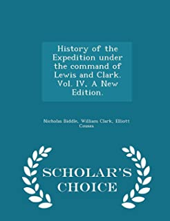 History of the Expedition Under the Command of Lewis and Clark. Vol. IV, a New Edition. - Scholar's Choice Edition