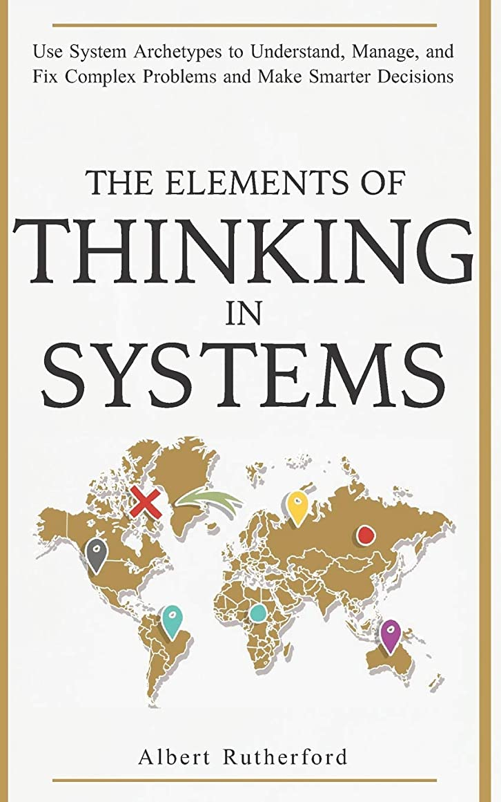 発行する厳相対的The Elements of Thinking in Systems: Use Systems Archetypes to Understand, Manage, and Fix Complex Problems and Make Smarter Decisions