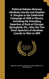 Political Debates Between Abraham Lincoln and Stephen A. Douglas in the Celebrated Campaign of 1858 in Illinois; Including...