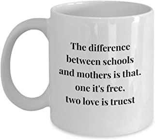 The Difference Between Schools And Mothers Is That. One It'S Free, Two Love Is Truest, 11Oz Coffee Mug Unique Gift Idea for Him, Her, Mom, Dad - Perfe