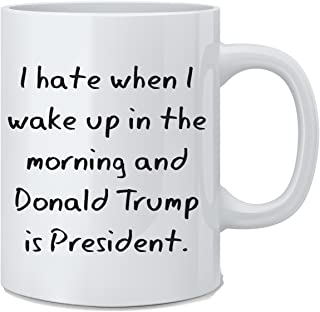 I Hate When I Wake Up In The Morning And Donald Trump Is President - Funny Trump Mug - 11 oz Coffee Mug - Great Gift for Wife, Husband, Mom, Dad, Co-Worker, Boss, Teachers, Friends by Mad Ink Fashions