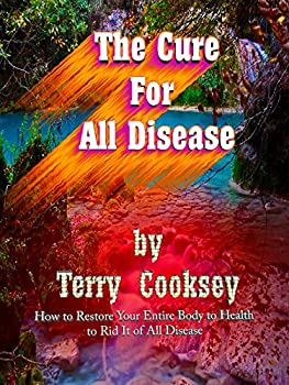 The Cure For All Disease  How to Restore Your Entire Body to Health to Rid It of All Disease