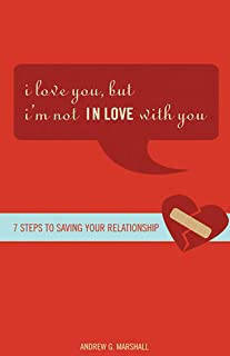 I Love You, but I'm Not IN Love with You: Seven Steps to Saving Your Relationship