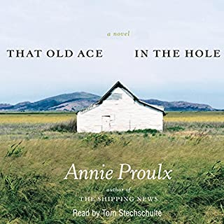 That Old Ace in the Hole                   By:                                                                                                                                 Annie Proulx                               Narrated by:                                                                                                                                 Tom Stechschulte                      Length: 14 hrs and 20 mins     100 ratings     Overall 4.3